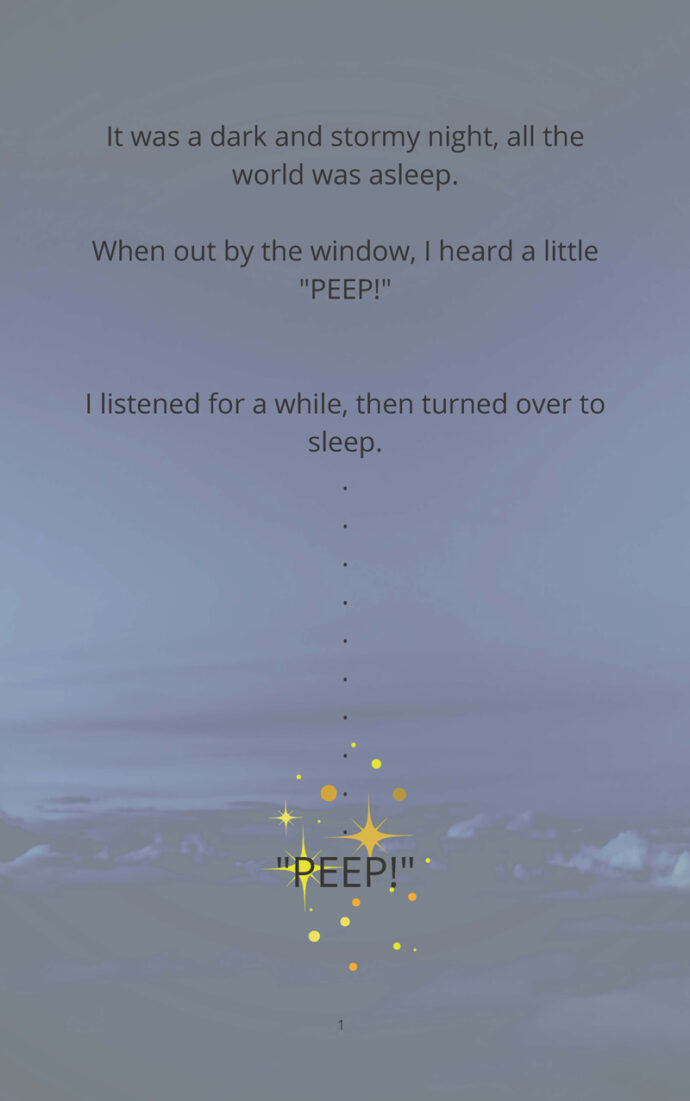 """It was a dark and stormy night, all the world was asleep. When out by the window, I heard a little """"PEEP!"""" I listened for a while, then turned over to sleep."""